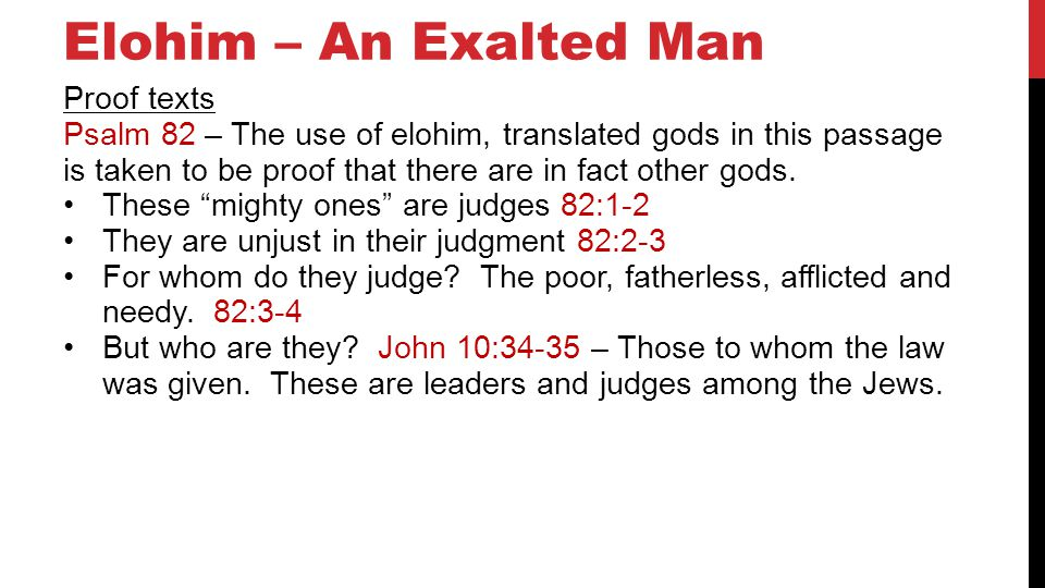 Elohim – An Exalted Man Proof texts Psalm 82 – The use of elohim, translated gods in this passage is taken to be proof that there are in fact other gods.