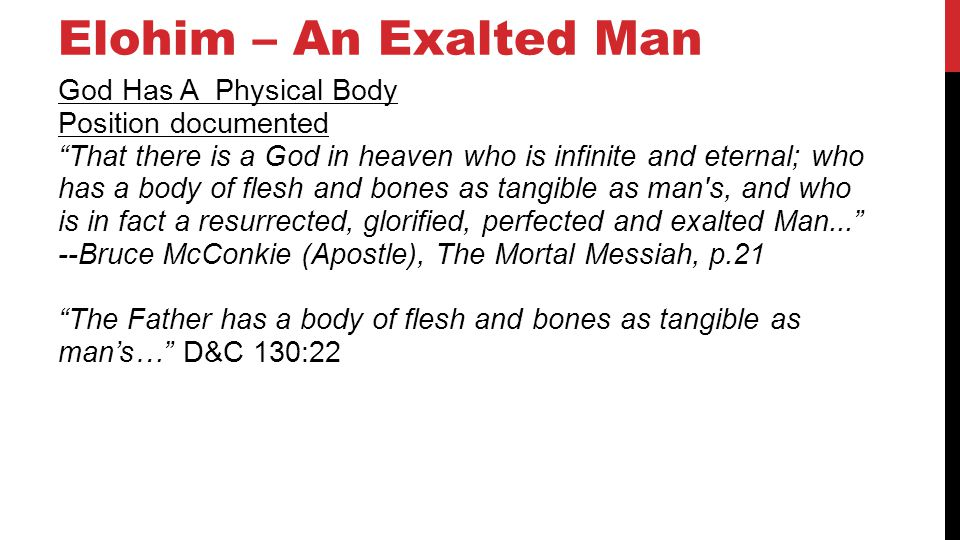Elohim – An Exalted Man God Has A Physical Body Position documented That there is a God in heaven who is infinite and eternal; who has a body of flesh and bones as tangible as man s, and who is in fact a resurrected, glorified, perfected and exalted Man...