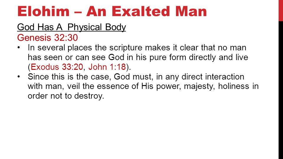 Elohim – An Exalted Man God Has A Physical Body Genesis 32:30 In several places the scripture makes it clear that no man has seen or can see God in his pure form directly and live (Exodus 33:20, John 1:18).