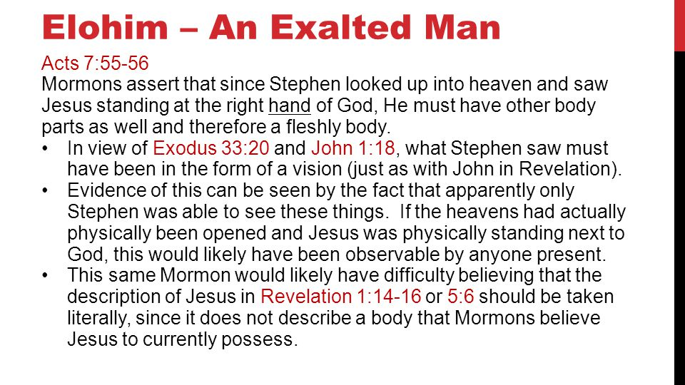 Elohim – An Exalted Man Acts 7:55-56 Mormons assert that since Stephen looked up into heaven and saw Jesus standing at the right hand of God, He must have other body parts as well and therefore a fleshly body.