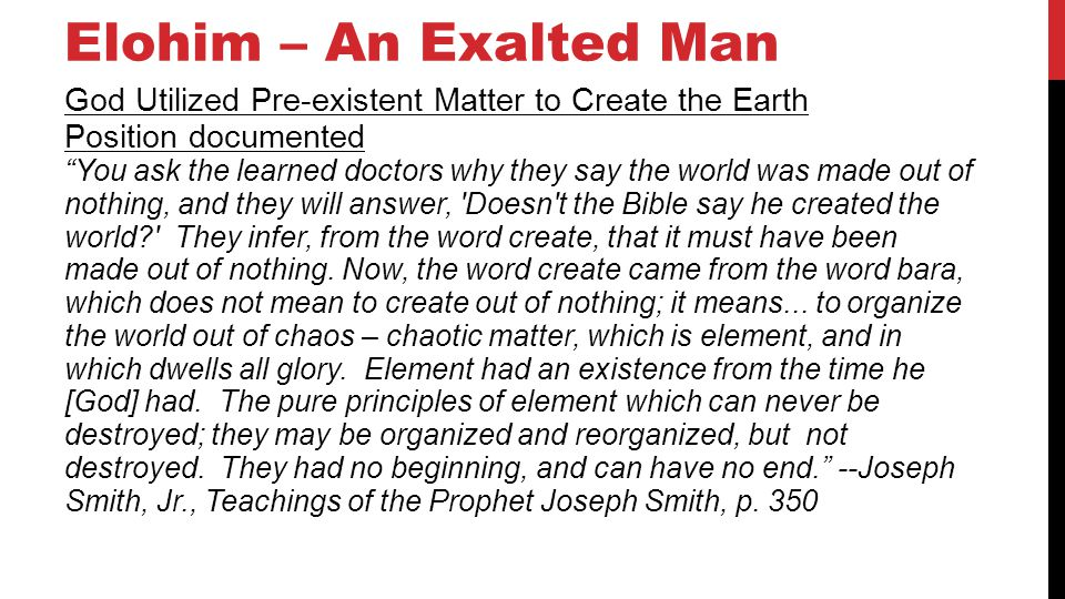 Elohim – An Exalted Man God Utilized Pre-existent Matter to Create the Earth Position documented You ask the learned doctors why they say the world was made out of nothing, and they will answer, Doesn t the Bible say he created the world They infer, from the word create, that it must have been made out of nothing.