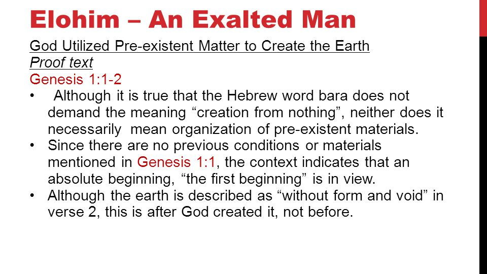 Elohim – An Exalted Man God Utilized Pre-existent Matter to Create the Earth Proof text Genesis 1:1-2 Although it is true that the Hebrew word bara does not demand the meaning creation from nothing, neither does it necessarily mean organization of pre-existent materials.