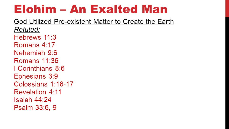 Elohim – An Exalted Man God Utilized Pre-existent Matter to Create the Earth Refuted: Hebrews 11:3 Romans 4:17 Nehemiah 9:6 Romans 11:36 I Corinthians 8:6 Ephesians 3:9 Colossians 1:16-17 Revelation 4:11 Isaiah 44:24 Psalm 33:6, 9 29