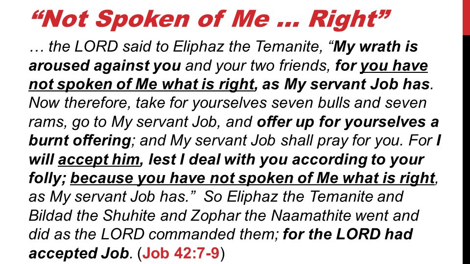 Not Spoken of Me … Right … the LORD said to Eliphaz the Temanite, My wrath is aroused against you and your two friends, for you have not spoken of Me what is right, as My servant Job has.