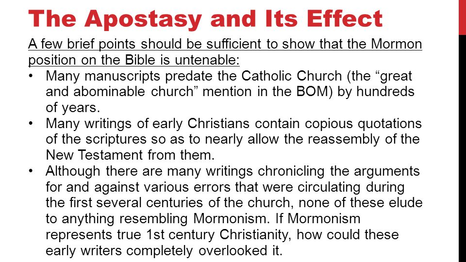 The Apostasy and Its Effect A few brief points should be sufficient to show that the Mormon position on the Bible is untenable: Many manuscripts predate the Catholic Church (the great and abominable church mention in the BOM) by hundreds of years.