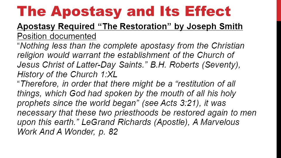 The Apostasy and Its Effect Apostasy Required The Restoration by Joseph Smith Position documented Nothing less than the complete apostasy from the Christian religion would warrant the establishment of the Church of Jesus Christ of Latter-Day Saints.