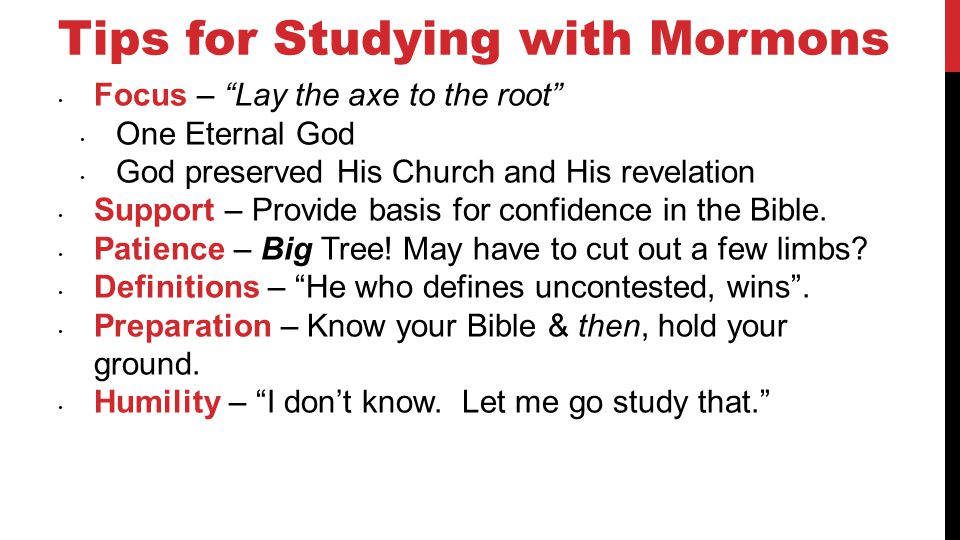 Tips for Studying with Mormons Focus – Lay the axe to the root One Eternal God God preserved His Church and His revelation Support – Provide basis for confidence in the Bible.