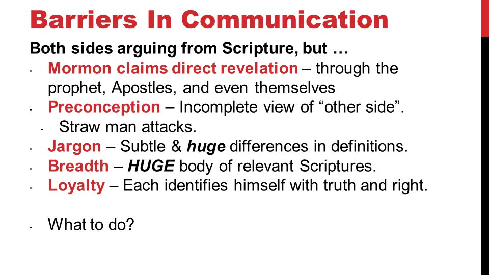 Barriers In Communication Both sides arguing from Scripture, but … Mormon claims direct revelation – through the prophet, Apostles, and even themselves Preconception – Incomplete view of other side.