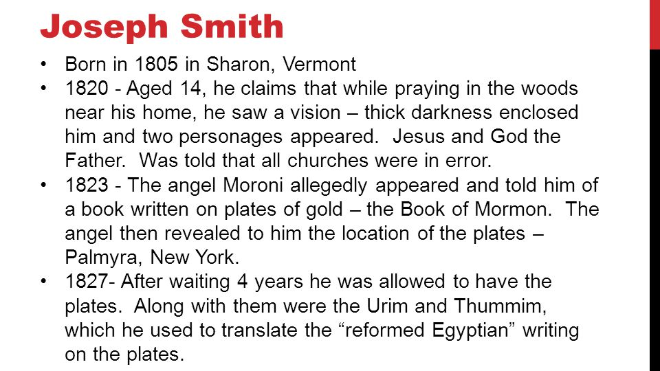 Joseph Smith Born in 1805 in Sharon, Vermont 1820 - Aged 14, he claims that while praying in the woods near his home, he saw a vision – thick darkness enclosed him and two personages appeared.