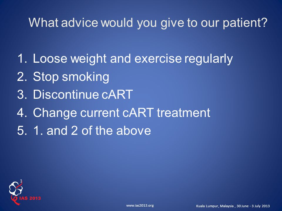 www.ias2013.org Kuala Lumpur, Malaysia, 30 June - 3 July 2013 What advice would you give to our patient.