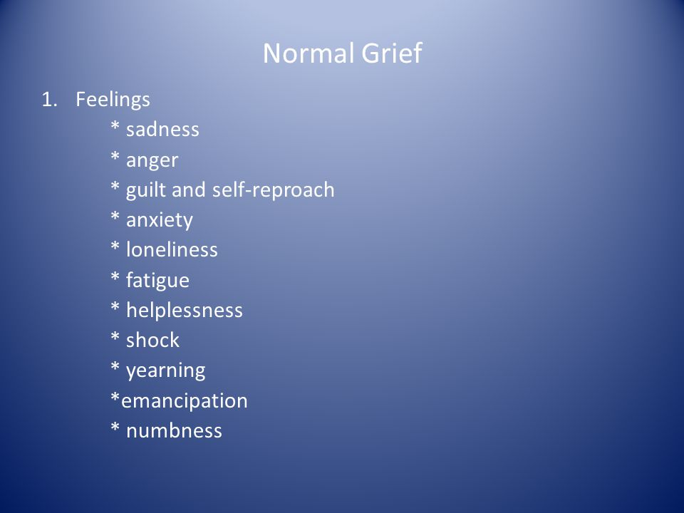 Normal Grief 1.Feelings * sadness * anger * guilt and self-reproach * anxiety * loneliness * fatigue * helplessness * shock * yearning *emancipation *