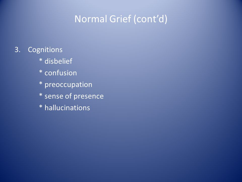 Normal Grief (contd) 3. Cognitions * disbelief * confusion * preoccupation * sense of presence * hallucinations