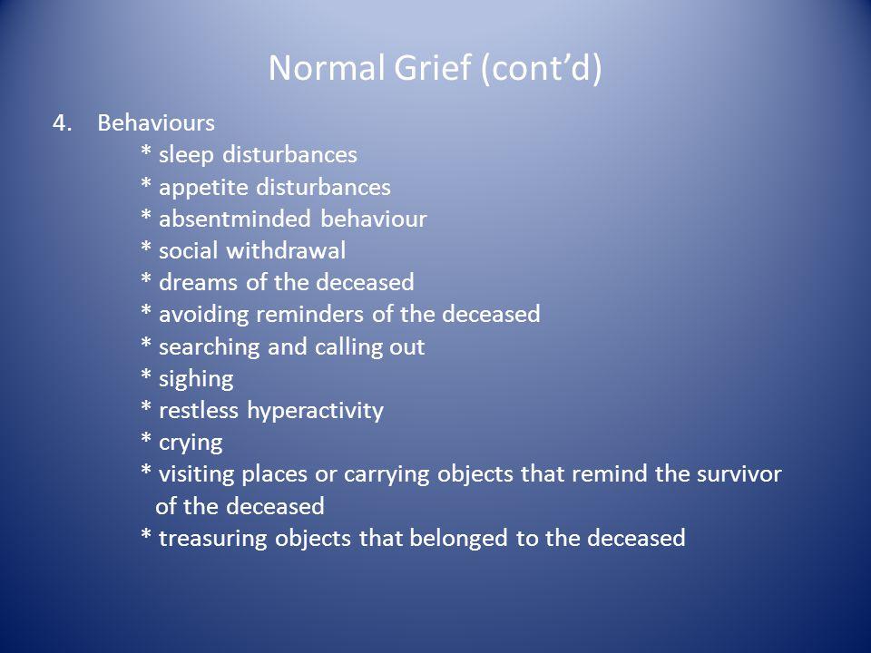 Normal Grief (contd) 4. Behaviours * sleep disturbances * appetite disturbances * absentminded behaviour * social withdrawal * dreams of the deceased