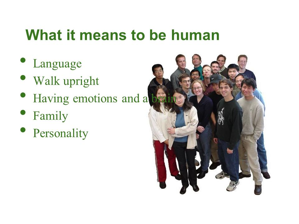 What it means to be human Language Walk upright Having emotions and a brain Family Personality