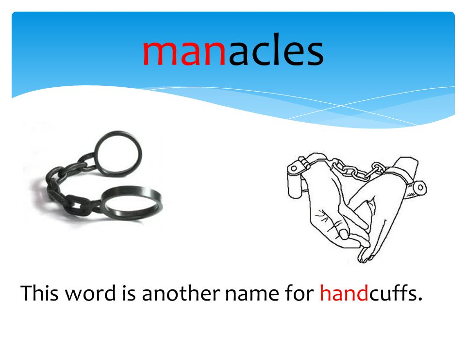 manacles This word is another name for handcuffs.