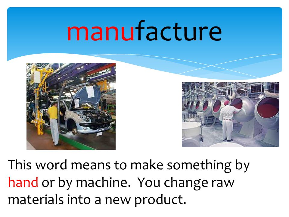 manufacture This word means to make something by hand or by machine. You change raw materials into a new product.