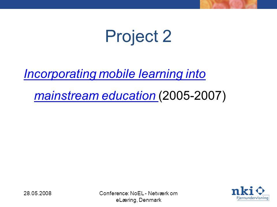Project 2 Incorporating mobile learning into mainstream education Incorporating mobile learning into mainstream education (2005-2007) 28.05.2008Conference: NoEL - Netværk om eLæring, Denmark