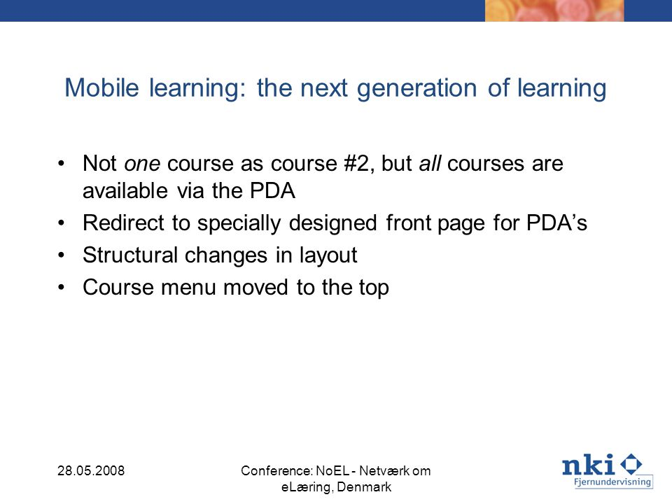 Mobile learning: the next generation of learning Not one course as course #2, but all courses are available via the PDA Redirect to specially designed front page for PDAs Structural changes in layout Course menu moved to the top 28.05.2008Conference: NoEL - Netværk om eLæring, Denmark