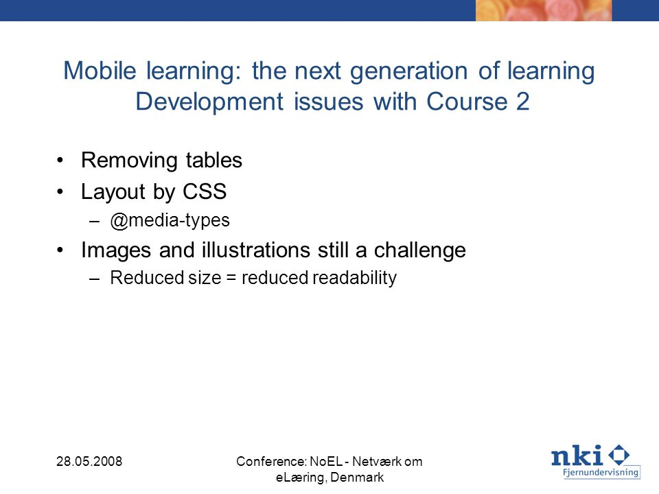 Mobile learning: the next generation of learning Development issues with Course 2 Removing tables Layout by CSS –@media-types Images and illustrations still a challenge –Reduced size = reduced readability 28.05.2008Conference: NoEL - Netværk om eLæring, Denmark