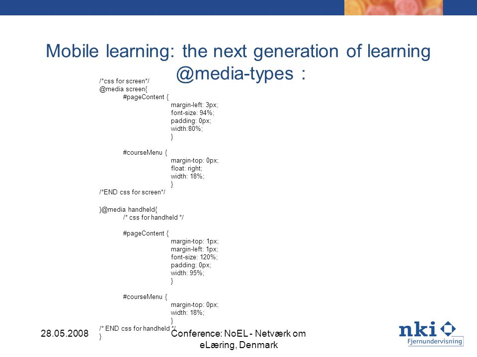 Mobile learning: the next generation of learning @media-types : /*css for screen*/ @media screen{ #pageContent { margin-left: 3px; font-size: 94%; padding: 0px; width:80%; } #courseMenu { margin-top: 0px; float: right; width: 18%; } /*END css for screen*/ }@media handheld{ /* css for handheld */ #pageContent { margin-top: 1px; margin-left: 1px; font-size: 120%; padding: 0px; width: 95%; } #courseMenu { margin-top: 0px; width: 18%; } /* END css for handheld */ } 28.05.2008Conference: NoEL - Netværk om eLæring, Denmark