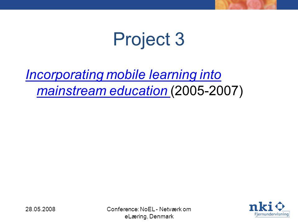 Project 3 Incorporating mobile learning into mainstream education Incorporating mobile learning into mainstream education (2005-2007) 28.05.2008Conference: NoEL - Netværk om eLæring, Denmark