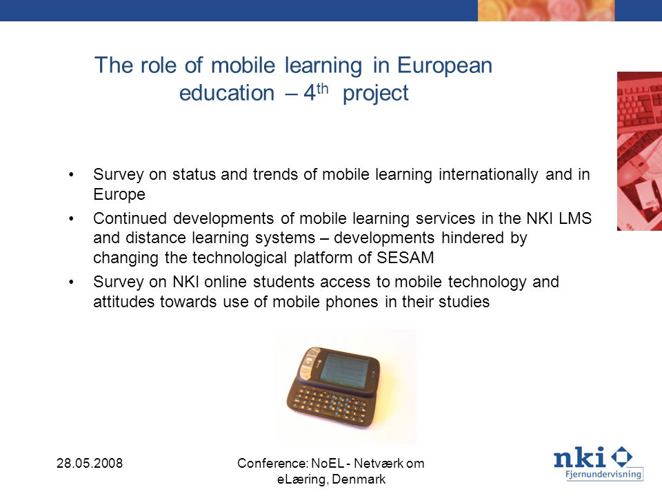 The role of mobile learning in European education – 4 th project Survey on status and trends of mobile learning internationally and in Europe Continued developments of mobile learning services in the NKI LMS and distance learning systems – developments hindered by changing the technological platform of SESAM Survey on NKI online students access to mobile technology and attitudes towards use of mobile phones in their studies 28.05.2008Conference: NoEL - Netværk om eLæring, Denmark