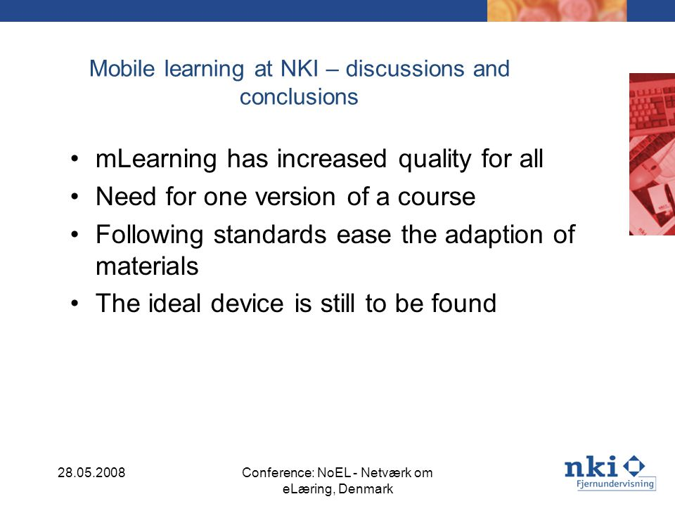 Mobile learning at NKI – discussions and conclusions mLearning has increased quality for all Need for one version of a course Following standards ease the adaption of materials The ideal device is still to be found 28.05.2008Conference: NoEL - Netværk om eLæring, Denmark