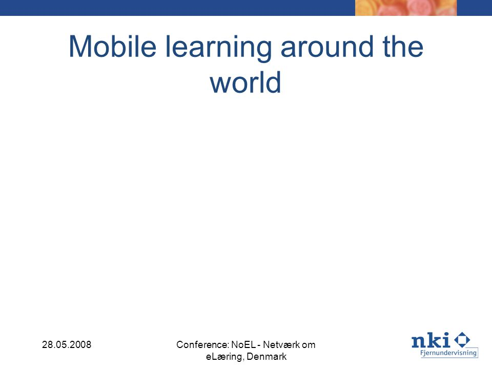 Mobile learning around the world 28.05.2008Conference: NoEL - Netværk om eLæring, Denmark