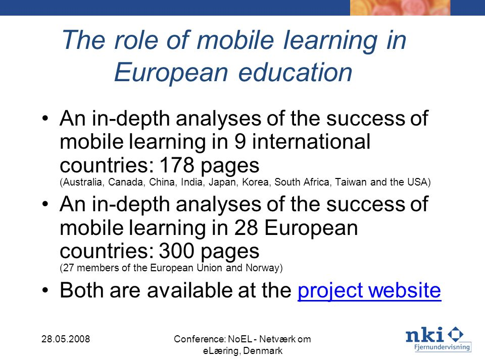 The role of mobile learning in European education An in-depth analyses of the success of mobile learning in 9 international countries: 178 pages (Australia, Canada, China, India, Japan, Korea, South Africa, Taiwan and the USA) An in-depth analyses of the success of mobile learning in 28 European countries: 300 pages (27 members of the European Union and Norway) Both are available at the project websiteproject website 28.05.2008Conference: NoEL - Netværk om eLæring, Denmark