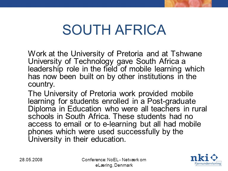 SOUTH AFRICA Work at the University of Pretoria and at Tshwane University of Technology gave South Africa a leadership role in the field of mobile learning which has now been built on by other institutions in the country.
