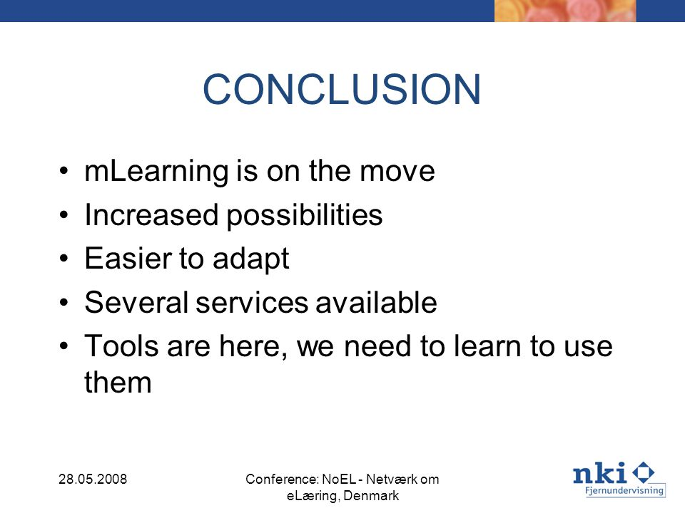 CONCLUSION mLearning is on the move Increased possibilities Easier to adapt Several services available Tools are here, we need to learn to use them 28.05.2008Conference: NoEL - Netværk om eLæring, Denmark