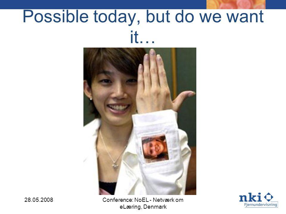 Possible today, but do we want it… 28.05.2008Conference: NoEL - Netværk om eLæring, Denmark