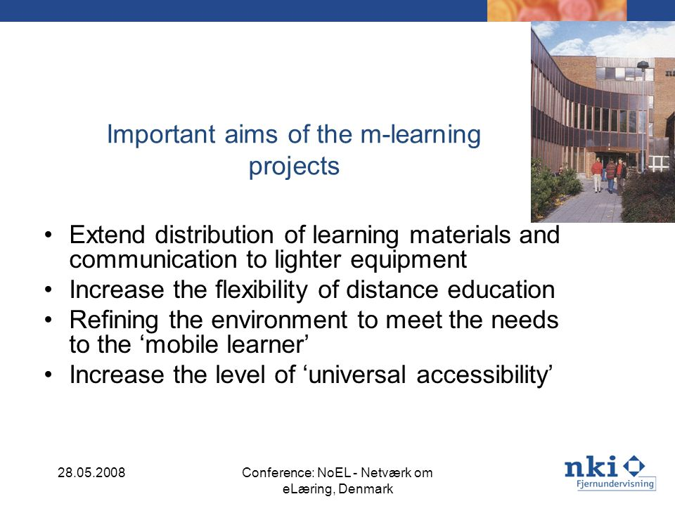 Important aims of the m-learning projects Extend distribution of learning materials and communication to lighter equipment Increase the flexibility of distance education Refining the environment to meet the needs to the mobile learner Increase the level of universal accessibility 28.05.2008Conference: NoEL - Netværk om eLæring, Denmark