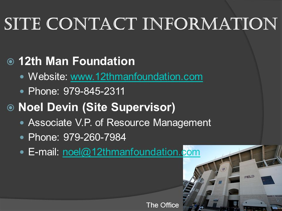Site contact information 12th Man Foundation Website: www.12thmanfoundation.comwww.12thmanfoundation.com Phone: 979-845-2311 Noel Devin (Site Supervisor) Associate V.P.