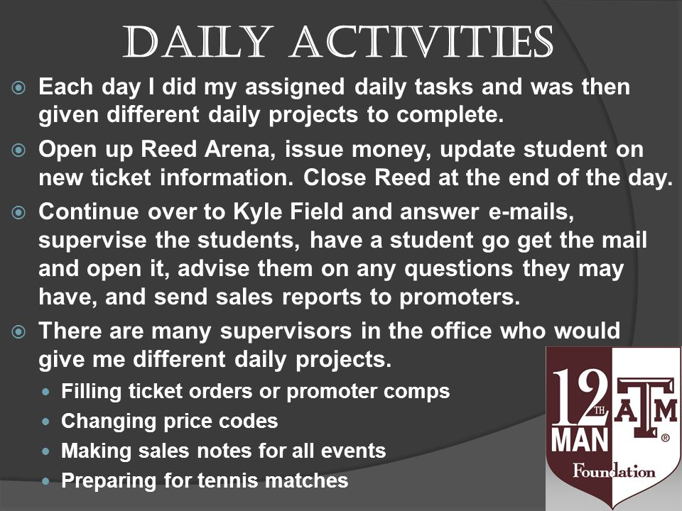 Daily activities Each day I did my assigned daily tasks and was then given different daily projects to complete.