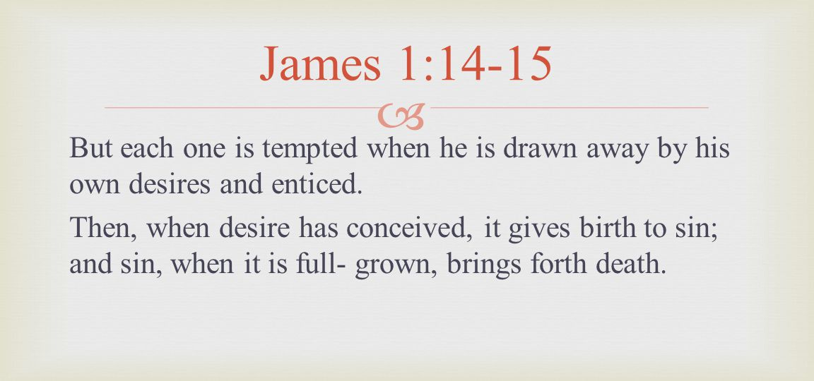 But each one is tempted when he is drawn away by his own desires and enticed. Then, when desire has conceived, it gives birth to sin; and sin, when it