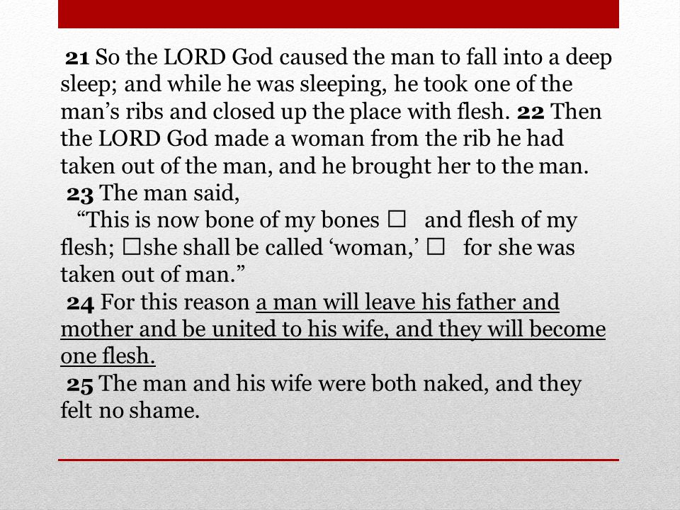 21 So the LORD God caused the man to fall into a deep sleep; and while he was sleeping, he took one of the mans ribs and closed up the place with flesh.