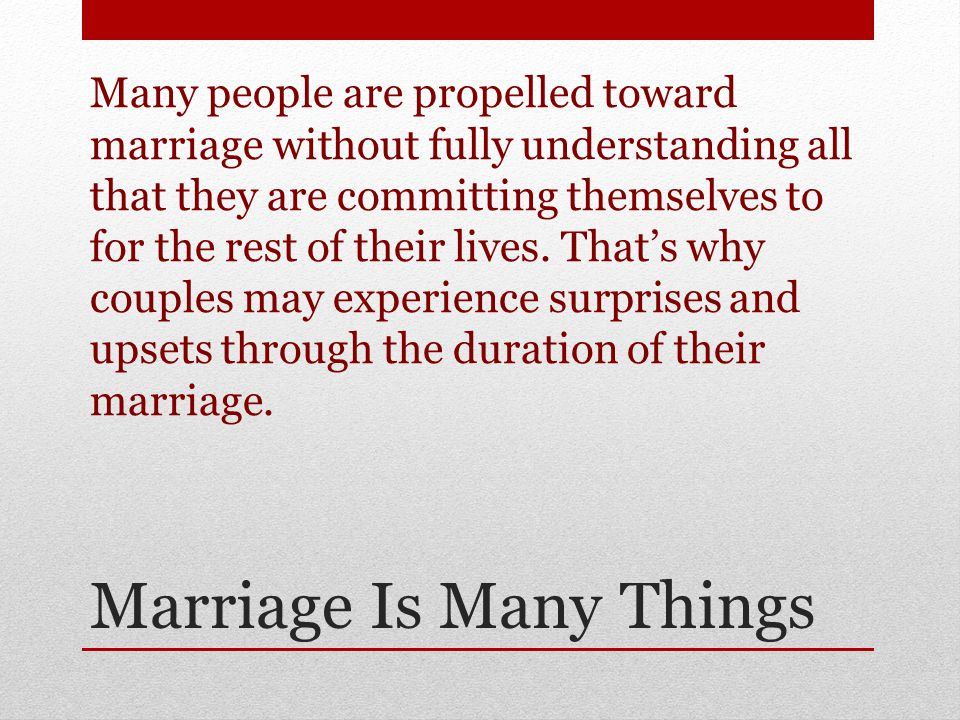 Marriage Is Many Things Many people are propelled toward marriage without fully understanding all that they are committing themselves to for the rest of their lives.