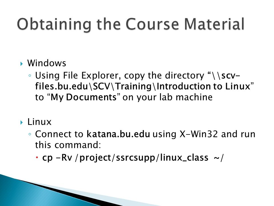 Windows Using File Explorer, copy the directory \\scv- files.bu.edu\SCV\Training\Introduction to Linux to My Documents on your lab machine Linux Connect to katana.bu.edu using X-Win32 and run this command: cp -Rv /project/ssrcsupp/linux_class ~/