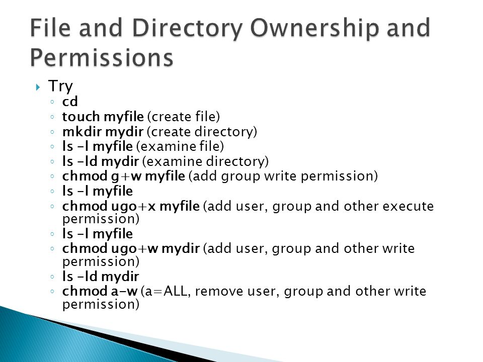 Try cd touch myfile (create file) mkdir mydir (create directory) ls –l myfile (examine file) ls –ld mydir (examine directory) chmod g+w myfile (add group write permission) ls –l myfile chmod ugo+x myfile (add user, group and other execute permission) ls –l myfile chmod ugo+w mydir (add user, group and other write permission) ls –ld mydir chmod a-w (a=ALL, remove user, group and other write permission)
