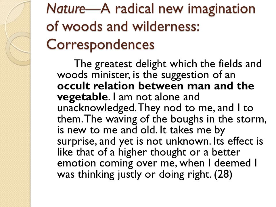 NatureA radical new imagination of woods and wilderness: Correspondences The greatest delight which the fields and woods minister, is the suggestion of an occult relation between man and the vegetable.