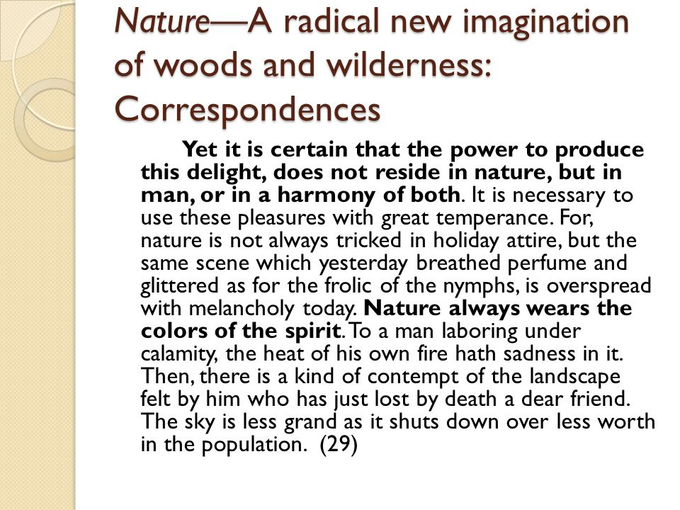 NatureA radical new imagination of woods and wilderness: Correspondences Yet it is certain that the power to produce this delight, does not reside in nature, but in man, or in a harmony of both.
