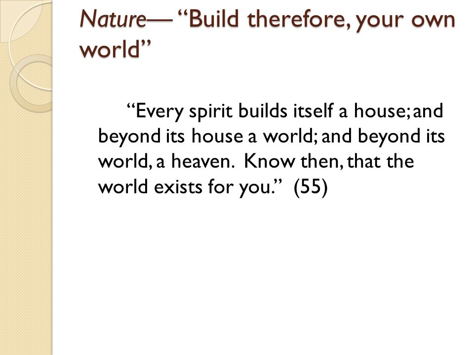 Nature Build therefore, your own world Every spirit builds itself a house; and beyond its house a world; and beyond its world, a heaven.