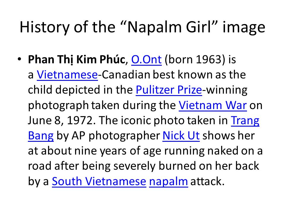 History of the Napalm Girl image Phan Th Kim Phúc, O.Ont (born 1963) is a Vietnamese-Canadian best known as the child depicted in the Pulitzer Prize-winning photograph taken during the Vietnam War on June 8, 1972.