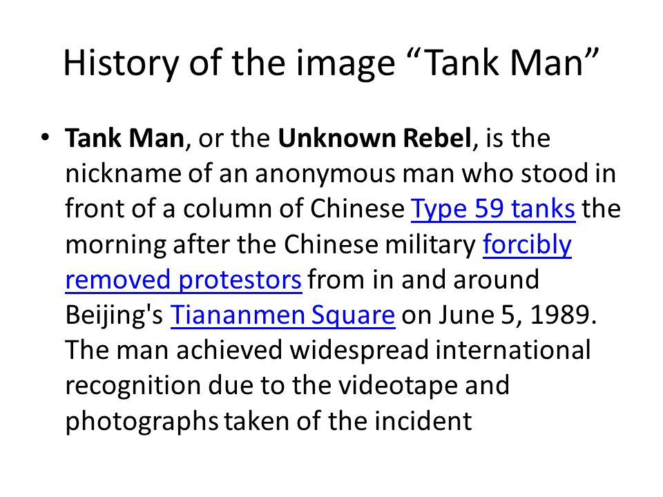 History of the image Tank Man Tank Man, or the Unknown Rebel, is the nickname of an anonymous man who stood in front of a column of Chinese Type 59 tanks the morning after the Chinese military forcibly removed protestors from in and around Beijing s Tiananmen Square on June 5, 1989.