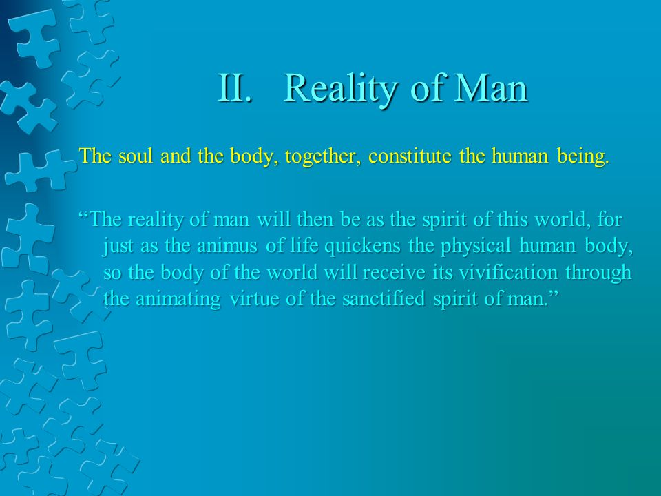 II.Reality of Man The soul and the body, together, constitute the human being.