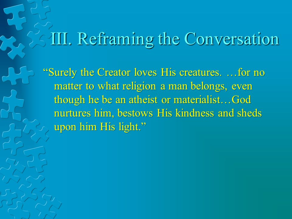 III. Reframing the Conversation Surely the Creator loves His creatures. …for no matter to what religion a man belongs, even though he be an atheist or
