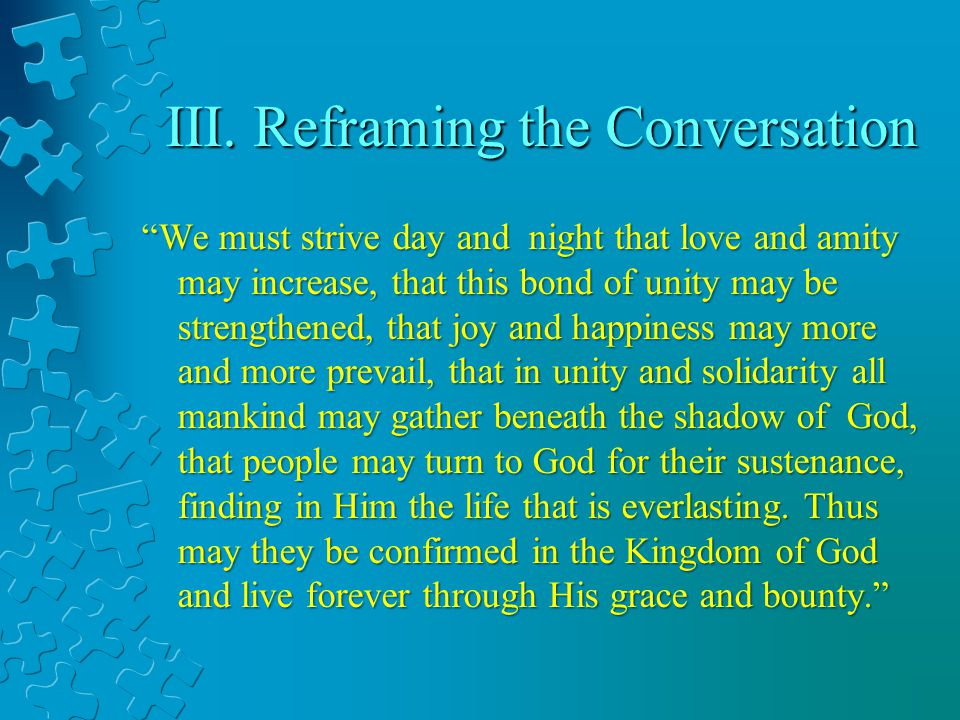 III. Reframing the Conversation We must strive day and night that love and amity may increase, that this bond of unity may be strengthened, that joy a