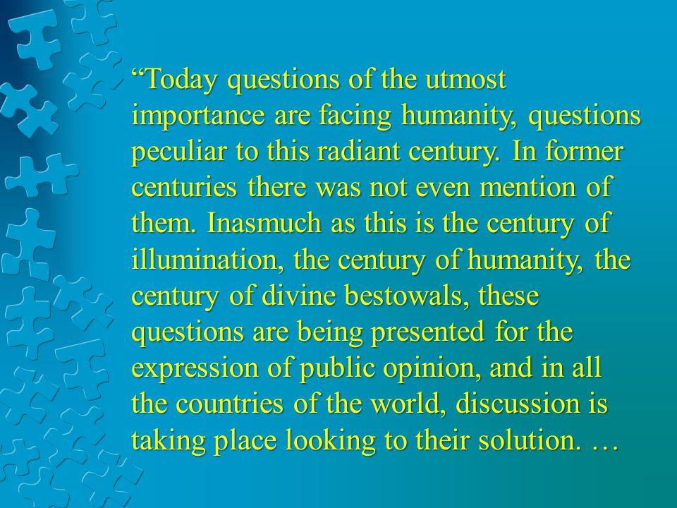 Today questions of the utmost importance are facing humanity, questions peculiar to this radiant century. In former centuries there was not even menti