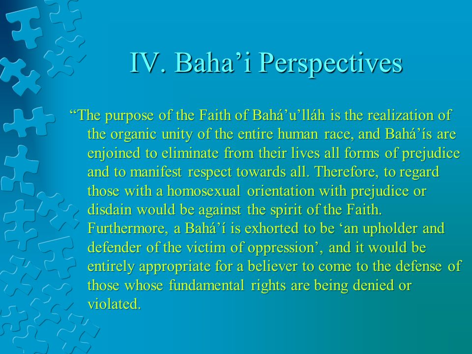 IV. Bahai Perspectives The purpose of the Faith of Baháulláh is the realization of the organic unity of the entire human race, and Baháís are enjoined